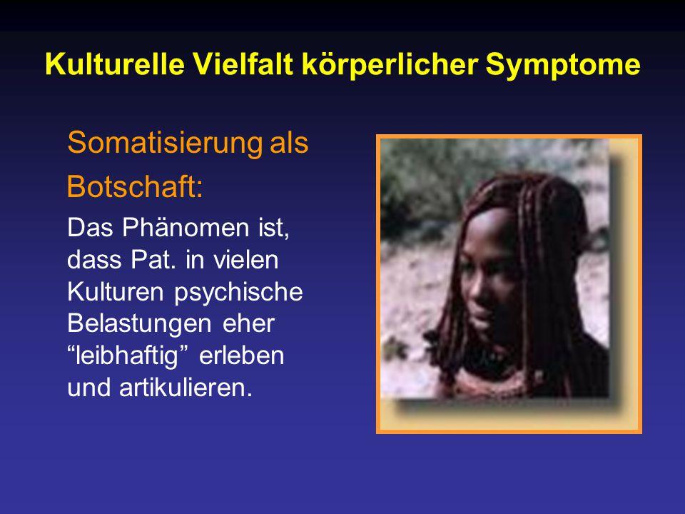 Kulturelle Vielfalt körperlicher Symptome Somatisierung als Botschaft: Das Phänomen ist, dass Pat.