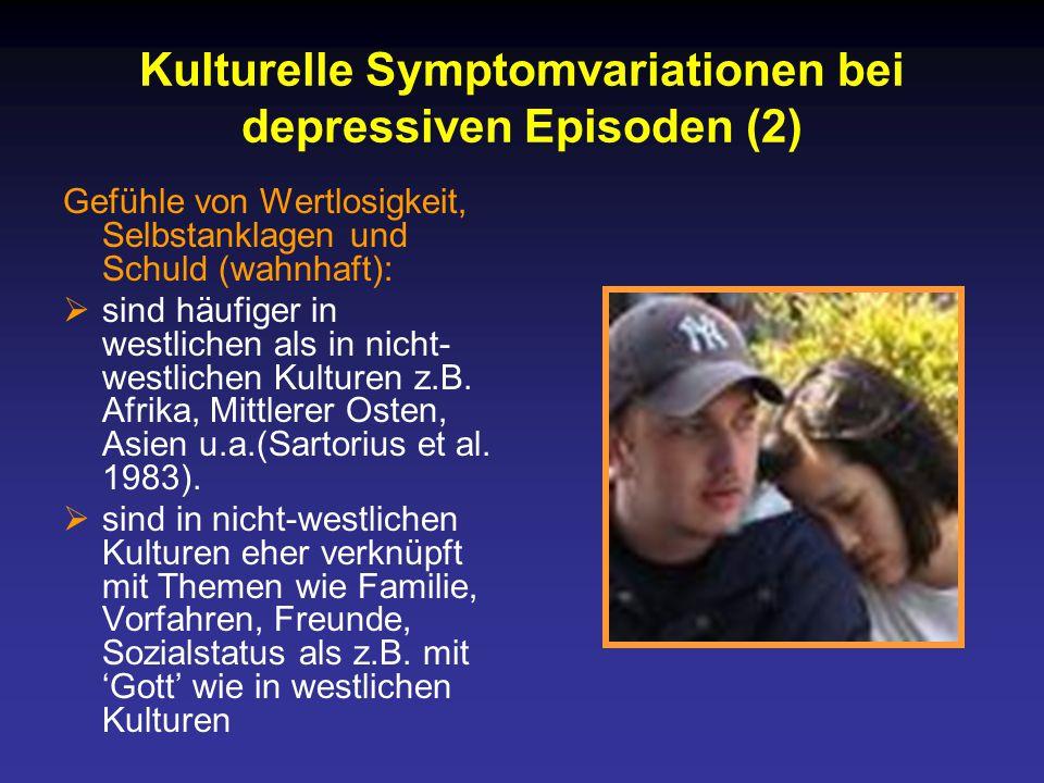 Kulturelle Symptomvariationen bei depressiven Episoden (2) Gefühle von Wertlosigkeit, Selbstanklagen und Schuld (wahnhaft):  sind häufiger in westlichen als in nicht- westlichen Kulturen z.B.
