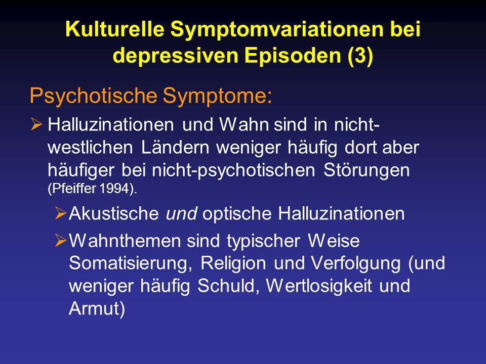 Kulturelle Symptomvariationen bei depressiven Episoden (3) Psychotische Symptome:  Halluzinationen und Wahn sind in nicht- westlichen Ländern weniger häufig dort aber häufiger bei nicht-psychotischen Störungen (Pfeiffer 1994).