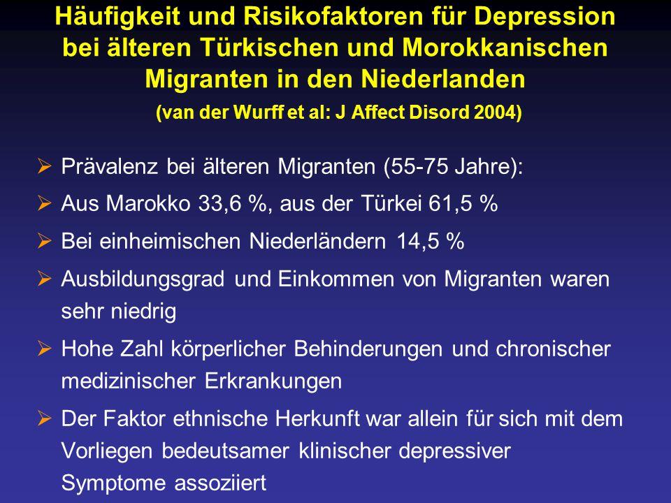 Häufigkeit und Risikofaktoren für Depression bei älteren Türkischen und Morokkanischen Migranten in den Niederlanden (van der Wurff et al: J Affect Disord 2004)  Prävalenz bei älteren Migranten (55-75 Jahre):  Aus Marokko 33,6 %, aus der Türkei 61,5 %  Bei einheimischen Niederländern 14,5 %  Ausbildungsgrad und Einkommen von Migranten waren sehr niedrig  Hohe Zahl körperlicher Behinderungen und chronischer medizinischer Erkrankungen  Der Faktor ethnische Herkunft war allein für sich mit dem Vorliegen bedeutsamer klinischer depressiver Symptome assoziiert