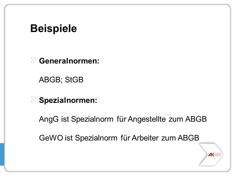 Beispiele Generalnormen: ABGB; StGB Spezialnormen: AngG ist Spezialnorm für Angestellte zum ABGB GeWO ist Spezialnorm für Arbeiter zum ABGB