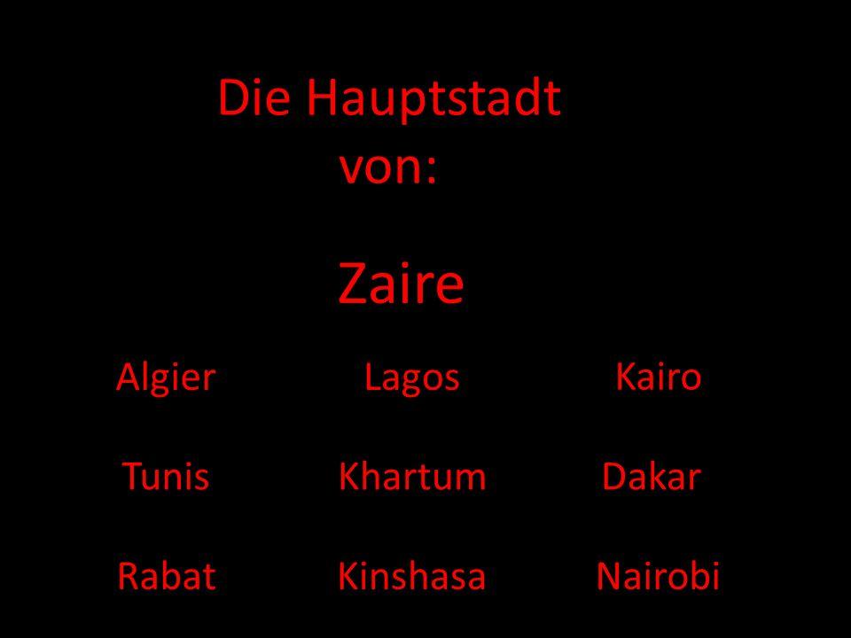 Die Hauptstadt von: Zaire AlgierLagos Kairo Tunis Kinshasa DakarKhartum RabatNairobi