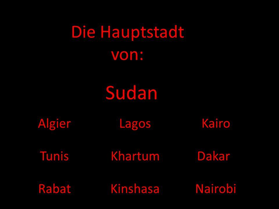 Die Hauptstadt von: Sudan AlgierLagos Kairo Tunis Kinshasa DakarKhartum RabatNairobi