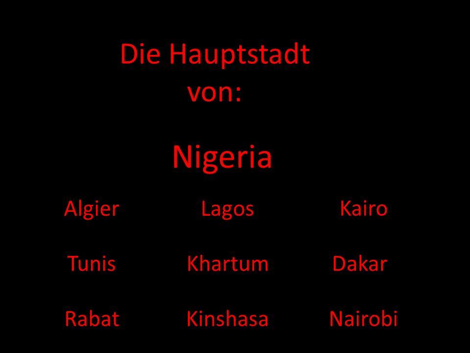 Die Hauptstadt von: Nigeria AlgierLagos Kairo Tunis Kinshasa DakarKhartum RabatNairobi