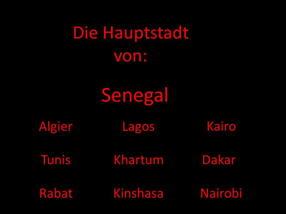 Die Hauptstadt von: Senegal AlgierLagos Kairo Tunis Kinshasa DakarKhartum RabatNairobi