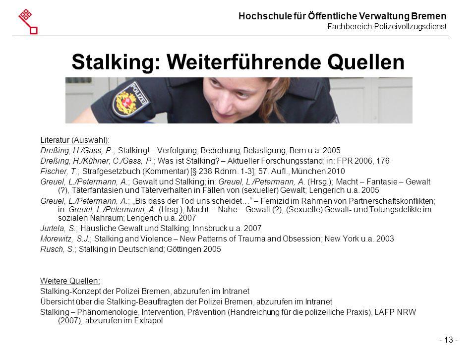Hochschule für Öffentliche Verwaltung Bremen Fachbereich Polizeivollzugsdienst - 13 - Stalking: Weiterführende Quellen Literatur (Auswahl): Dreßing, H