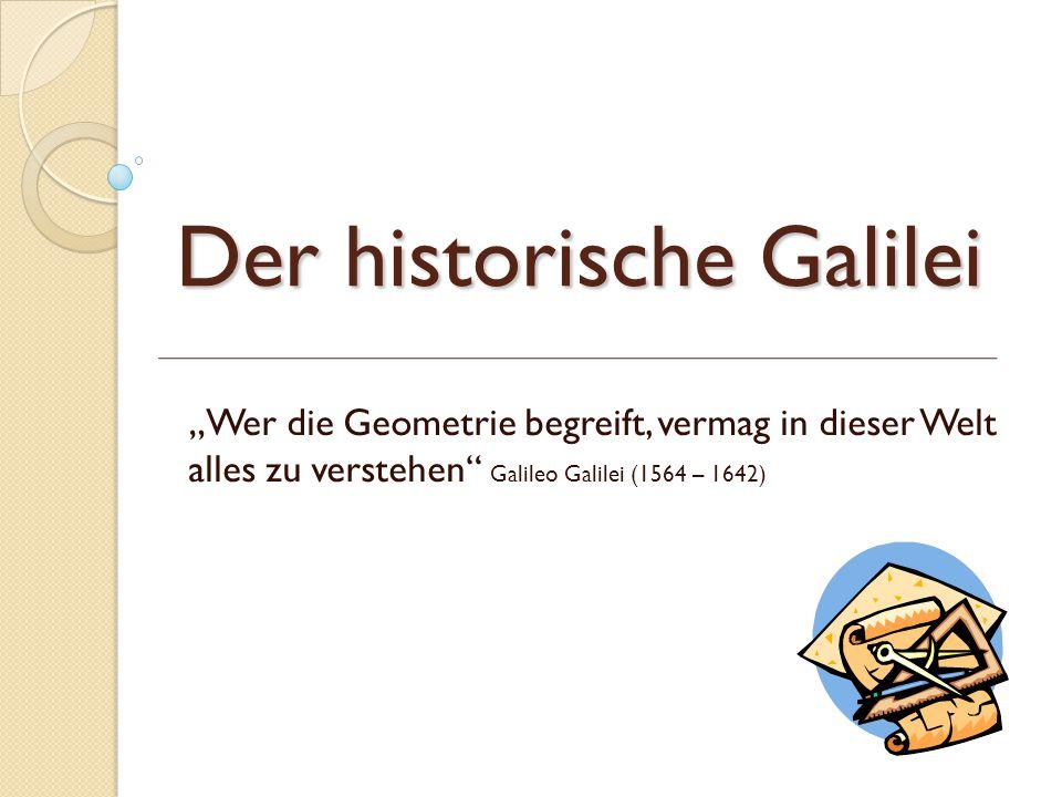 """Der historische Galilei """"Wer die Geometrie begreift, vermag in dieser Welt alles zu verstehen"""" Galileo Galilei (1564 – 1642)"""
