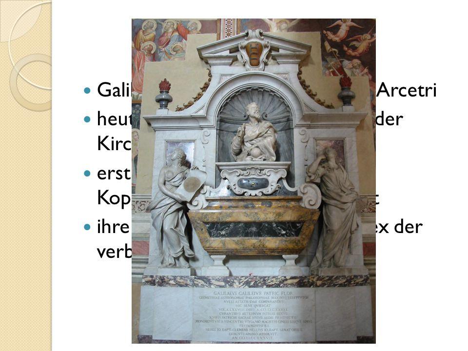 Galilei starb am 8. Januar 1642 in Arcetri heute findet man ein Grabmal in der Kirche Santa Croce in Florenz erst1757 wurde die Lehre von Kopernikus u