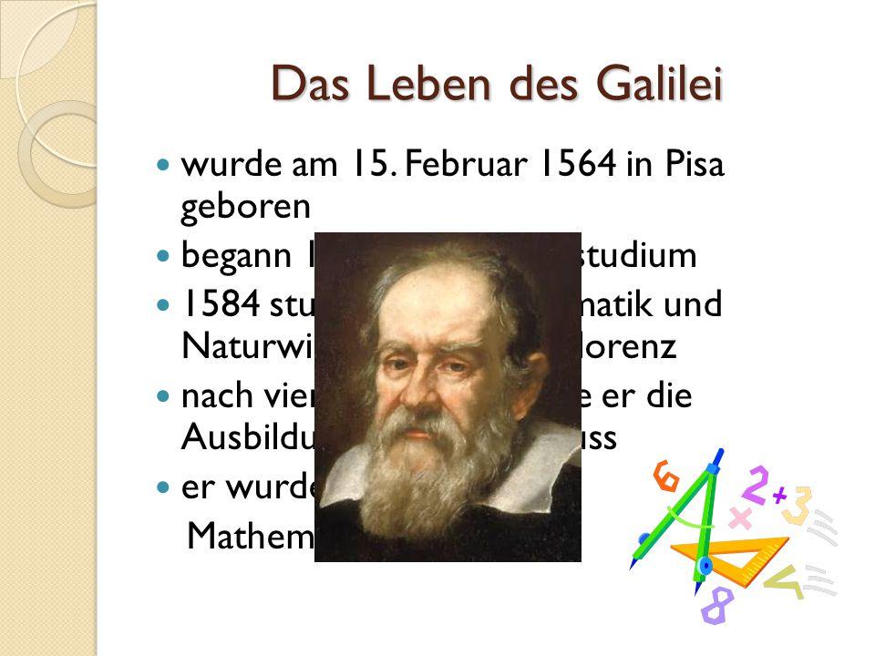 Das Leben des Galilei wurde am 15. Februar 1564 in Pisa geboren begann 1580 ein Medizinstudium 1584 studierte er Mathematik und Naturwissenschaften in