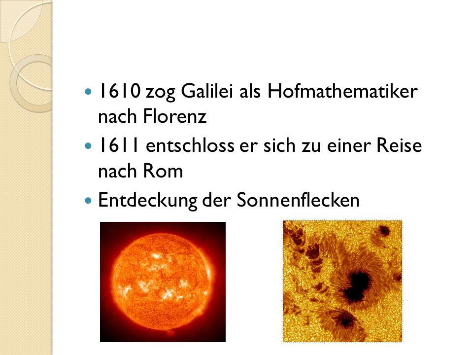 1610 zog Galilei als Hofmathematiker nach Florenz 1611 entschloss er sich zu einer Reise nach Rom Entdeckung der Sonnenflecken