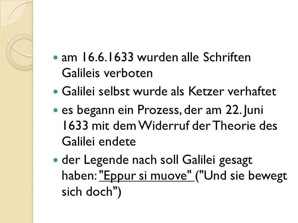 am 16.6.1633 wurden alle Schriften Galileis verboten Galilei selbst wurde als Ketzer verhaftet es begann ein Prozess, der am 22. Juni 1633 mit dem Wid