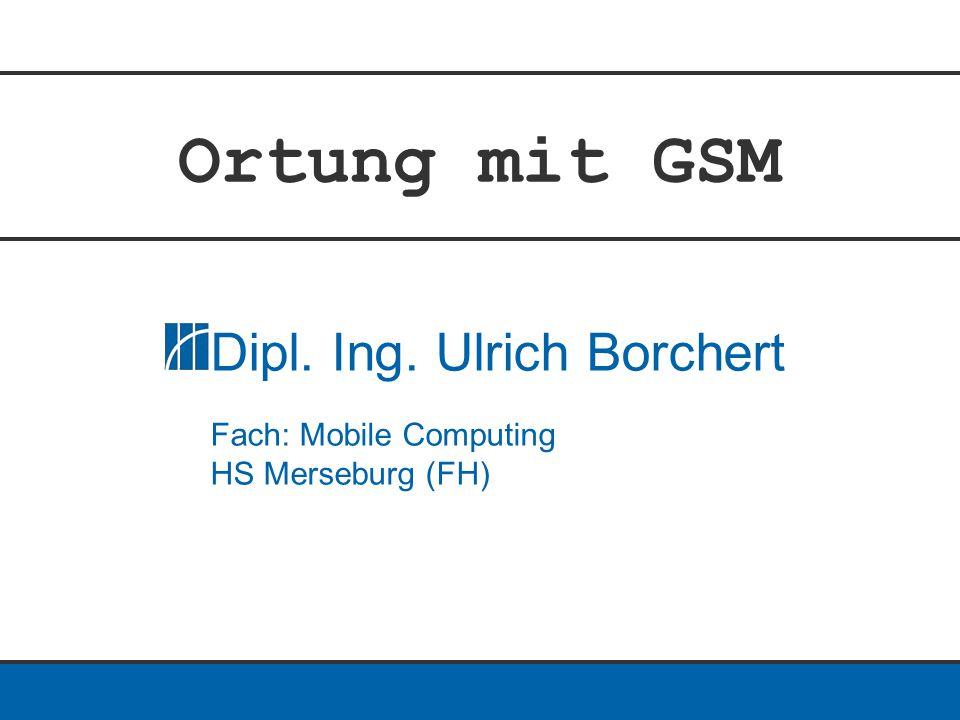 Ortung mit GSM Dipl. Ing. Ulrich Borchert Fach: Mobile Computing HS Merseburg (FH)