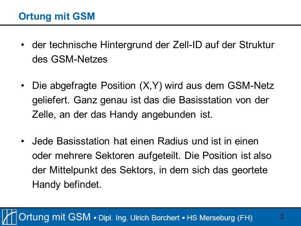 Ortung mit GSM ▪ Dipl. Ing. Ulrich Borchert ▪ HS Merseburg (FH) 2 Ortung mit GSM der technische Hintergrund der Zell-ID auf der Struktur des GSM-Netze