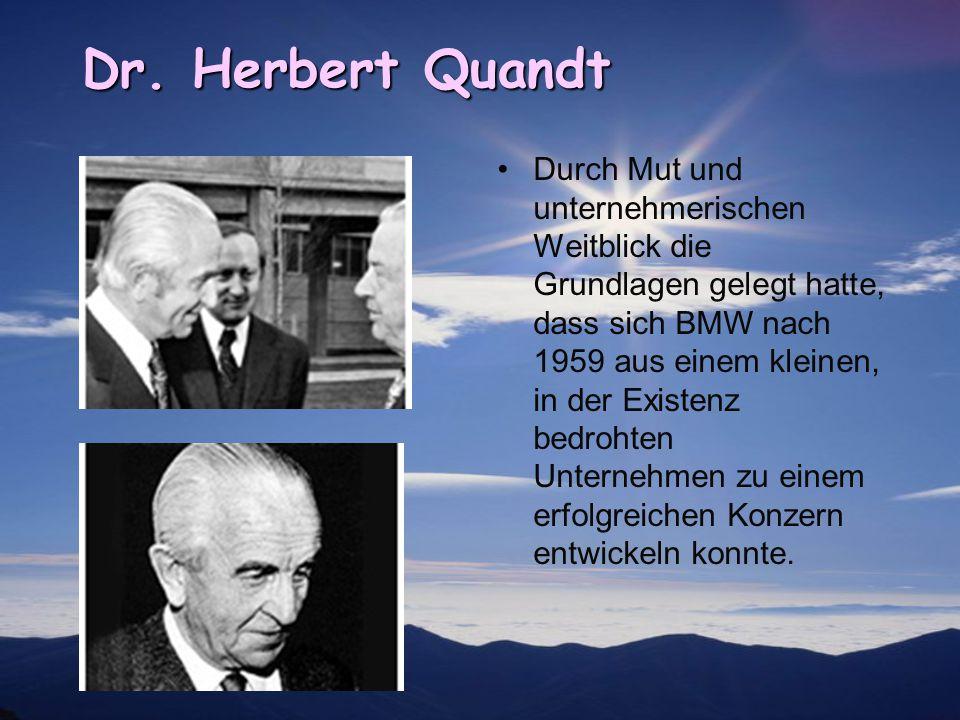 Dr. Herbert Quandt Durch Mut und unternehmerischen Weitblick die Grundlagen gelegt hatte, dass sich BMW nach 1959 aus einem kleinen, in der Existenz b