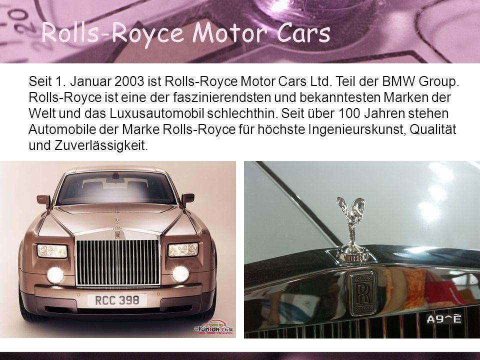 Rolls-Royce Motor Cars Seit 1. Januar 2003 ist Rolls-Royce Motor Cars Ltd. Teil der BMW Group. Rolls-Royce ist eine der faszinierendsten und bekanntes