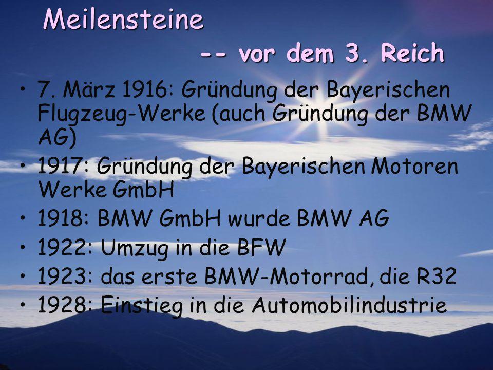 Meilensteine -- vor dem 3. Reich 7. März 1916: Gründung der Bayerischen Flugzeug-Werke (auch Gründung der BMW AG) 1917: Gründung der Bayerischen Motor