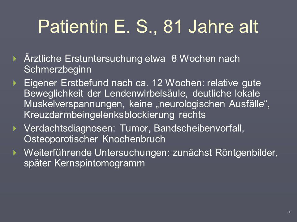 Patientin E. S., 81 Jahre alt  Bis Herbst 2006 nie Rückenschmerzen  Im September 2006 plötzlich Schmerz in der unteren Lendenregion mit Ausstrahlung