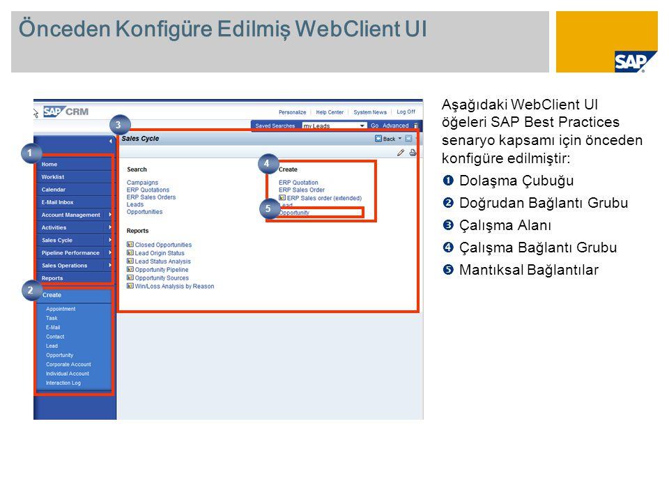 Önceden Konfigüre Edilmiş WebClient UI Aşağıdaki WebClient UI öğeleri SAP Best Practices senaryo kapsamı için önceden konfigüre edilmiştir:  Dolaşma Çubuğu  Doğrudan Bağlantı Grubu  Çalışma Alanı  Çalışma Bağlantı Grubu  Mantıksal Bağlantılar 1 2 4 3 5