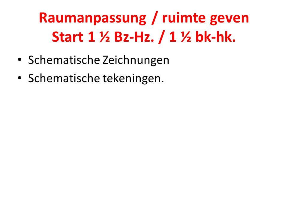 Raumanpassung / ruimte geven Start 1 ½ Bz-Hz. / 1 ½ bk-hk. Schematische Zeichnungen Schematische tekeningen.