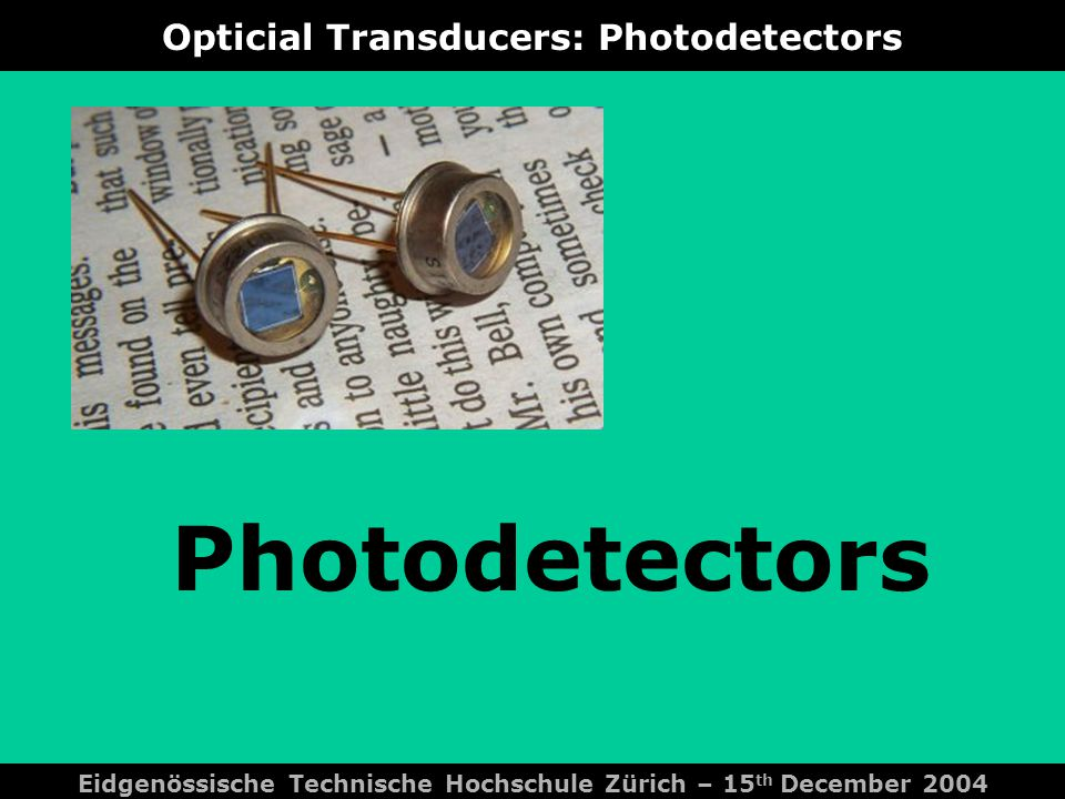 Opticial Transducers: Photodetectors Photodetectors Eidgenössische Technische Hochschule Zürich – 15 th December 2004