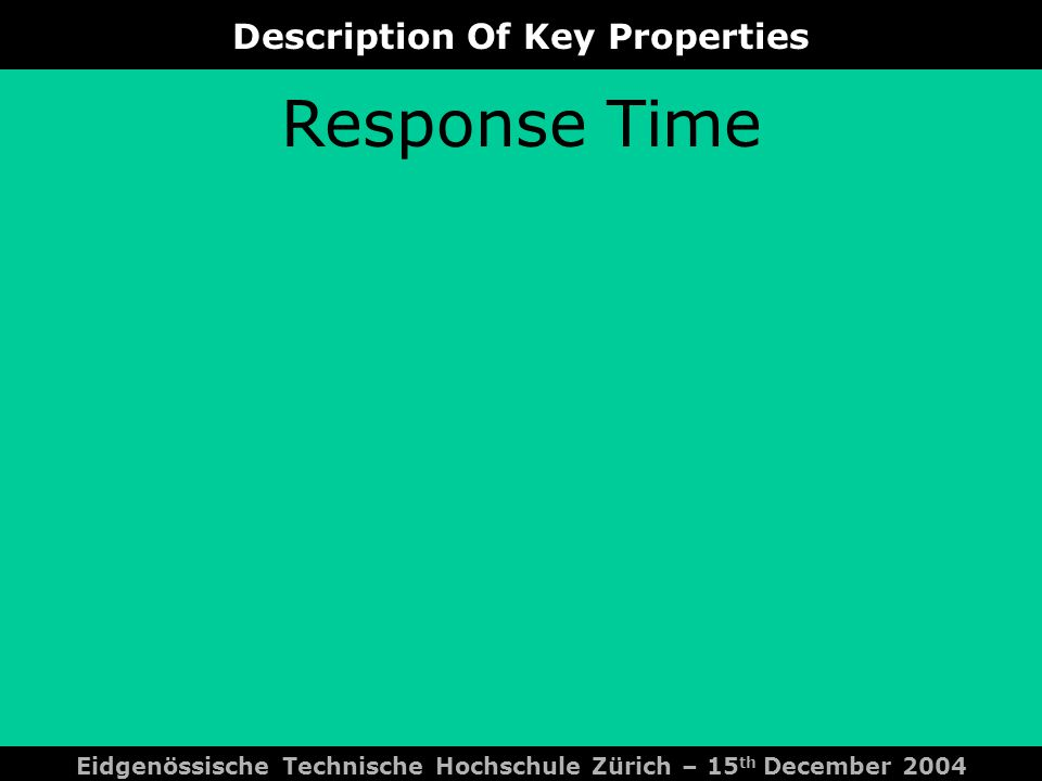 Description Of Key Properties Eidgenössische Technische Hochschule Zürich – 15 th December 2004 Response Time