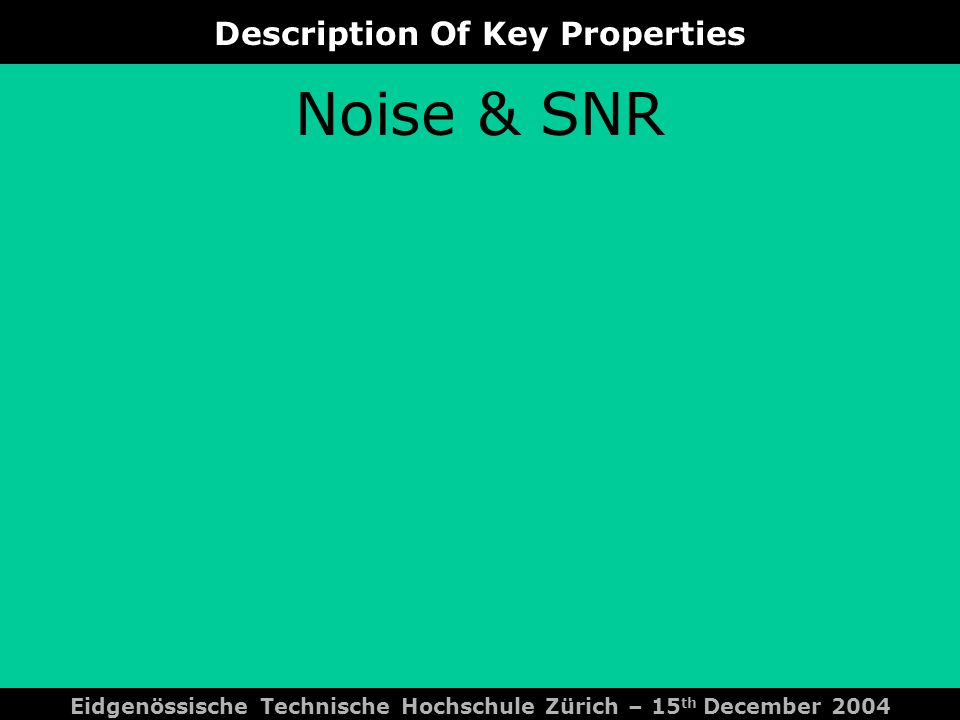 Description Of Key Properties Eidgenössische Technische Hochschule Zürich – 15 th December 2004 Noise & SNR