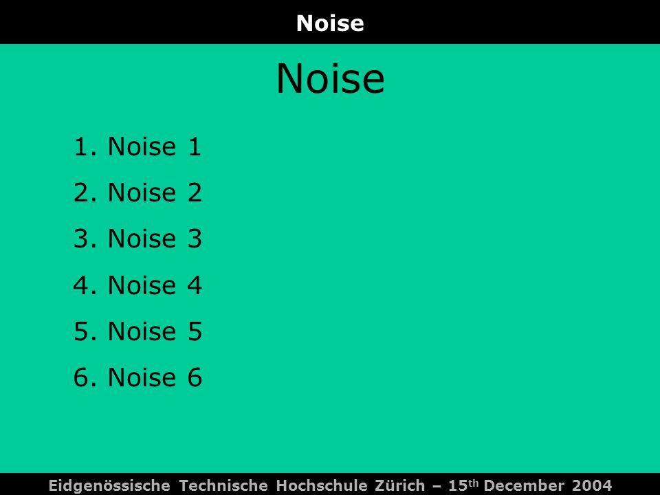 Noise Eidgenössische Technische Hochschule Zürich – 15 th December 2004 Noise 1.