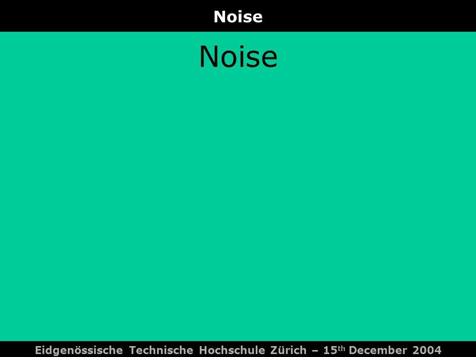 Noise Eidgenössische Technische Hochschule Zürich – 15 th December 2004 Noise