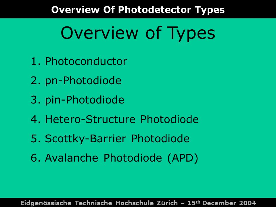 Overview Of Photodetector Types Eidgenössische Technische Hochschule Zürich – 15 th December 2004 Photoconductor