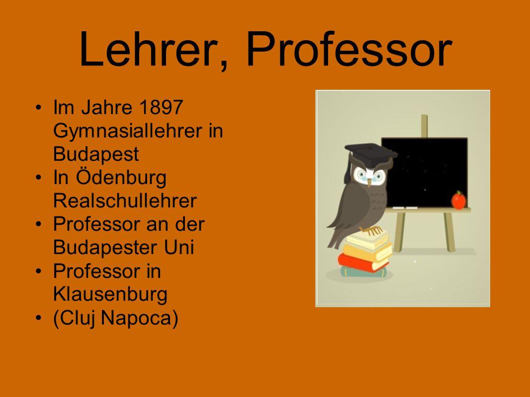 Lehrer, Professor Im Jahre 1897 Gymnasiallehrer in Budapest In Ödenburg Realschullehrer Professor an der Budapester Uni Professor in Klausenburg (Cluj