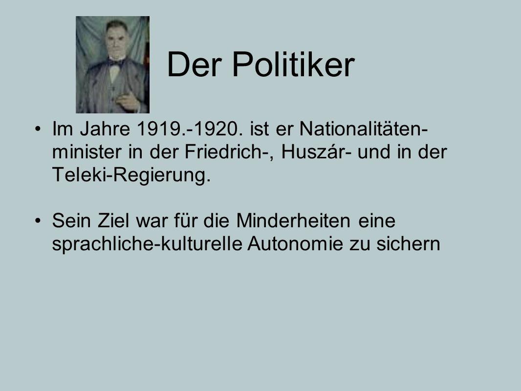 Der Politiker Im Jahre 1919.-1920. ist er Nationalitäten- minister in der Friedrich-, Huszár- und in der Teleki-Regierung. Sein Ziel war für die Minde