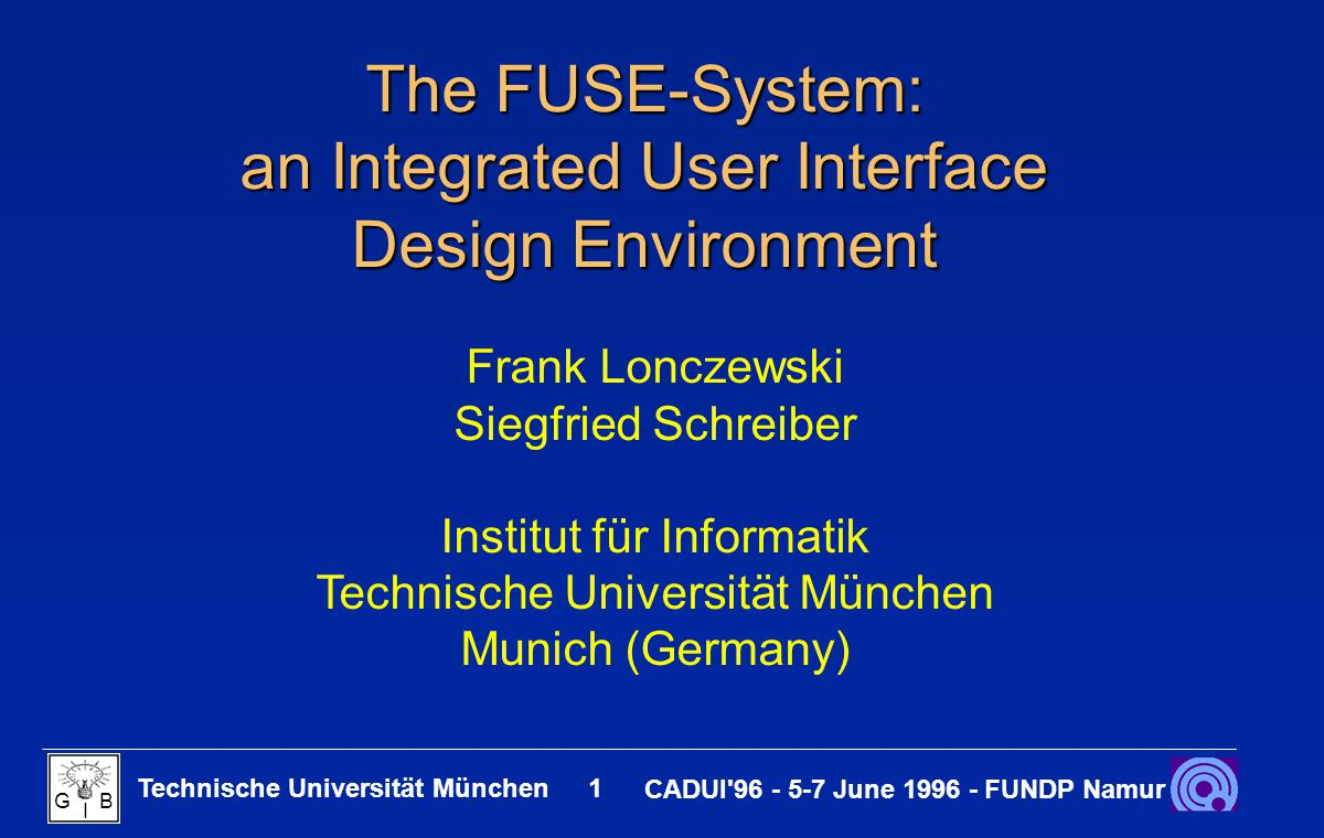 Technische Universität München 2 CADUI 96 - 5-7 June 1996 - FUNDP Namur G B I Content The FUSE-Sytem : An Overview An Example Application modeled with FUSE UI Development Stages with FUSE Conclusion