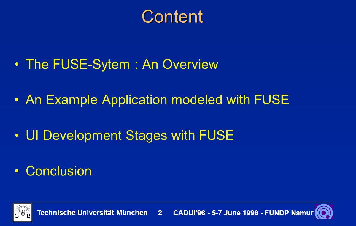 Technische Universität München 2 CADUI'96 - 5-7 June 1996 - FUNDP Namur G B I Content The FUSE-Sytem : An Overview An Example Application modeled with