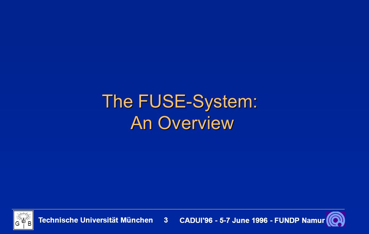 Technische Universität München 3 CADUI 96 - 5-7 June 1996 - FUNDP Namur G B I The FUSE-System: An Overview