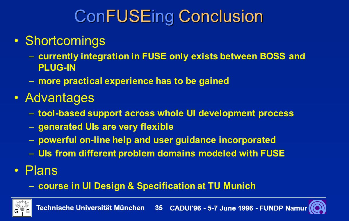 Technische Universität München 35 CADUI 96 - 5-7 June 1996 - FUNDP Namur G B I ConFUSEing Conclusion Shortcomings –currently integration in FUSE only exists between BOSS and PLUG-IN –more practical experience has to be gained Advantages –tool-based support across whole UI development process –generated UIs are very flexible –powerful on-line help and user guidance incorporated –UIs from different problem domains modeled with FUSE Plans –course in UI Design & Specification at TU Munich