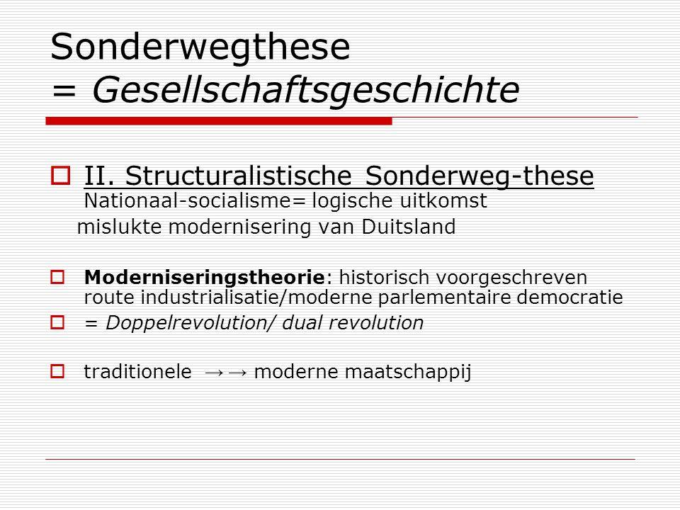  II. Structuralistische Sonderweg-these Nationaal-socialisme= logische uitkomst mislukte modernisering van Duitsland  Moderniseringstheorie: histori