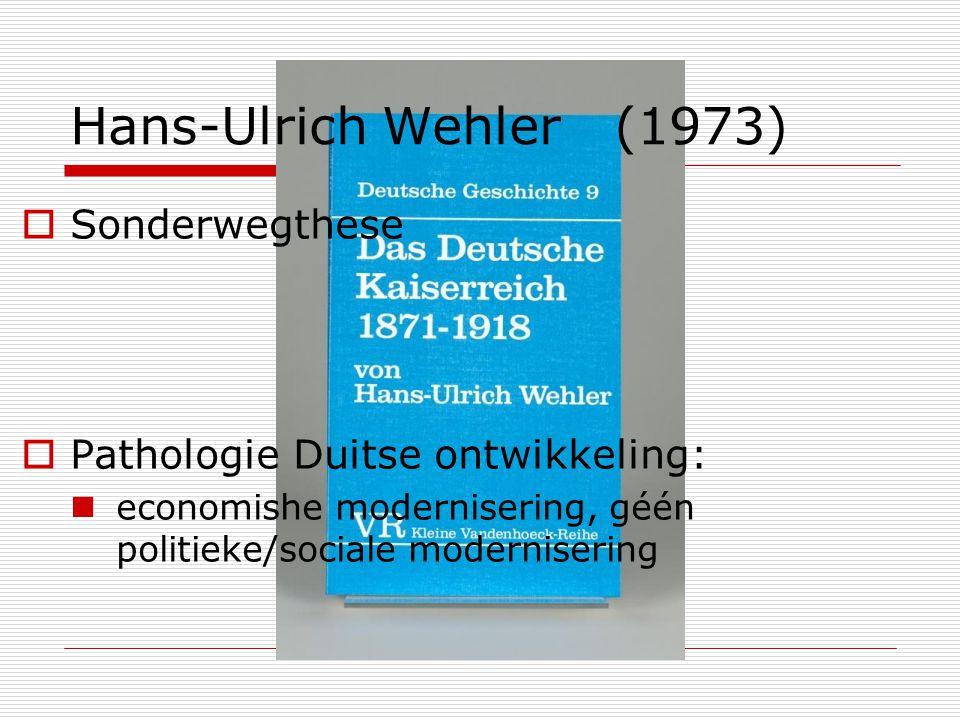 Hans-Ulrich Wehler (1973)  Sonderwegthese  Pathologie Duitse ontwikkeling: economishe modernisering, géén politieke/sociale modernisering