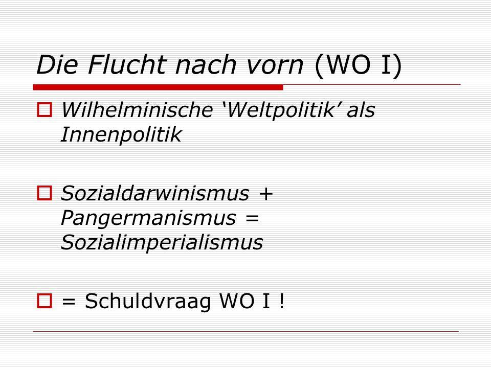 Die Flucht nach vorn (WO I)  Wilhelminische 'Weltpolitik' als Innenpolitik  Sozialdarwinismus + Pangermanismus = Sozialimperialismus  = Schuldvraag