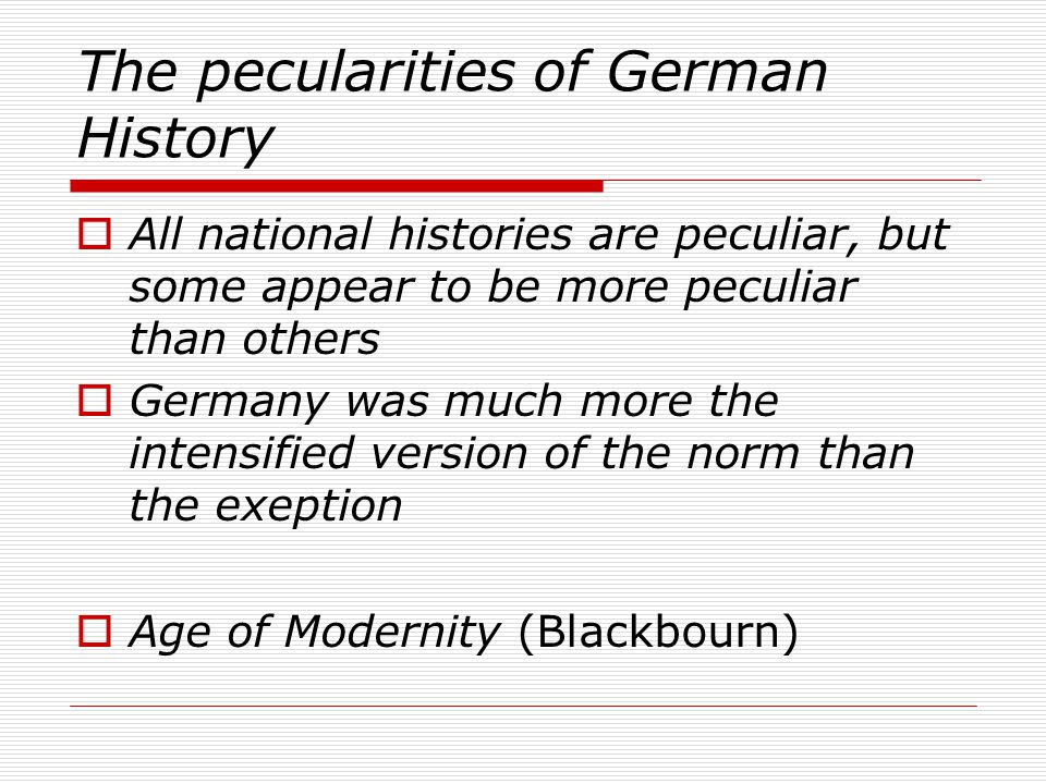 The pecularities of German History  All national histories are peculiar, but some appear to be more peculiar than others  Germany was much more the intensified version of the norm than the exeption  Age of Modernity (Blackbourn)