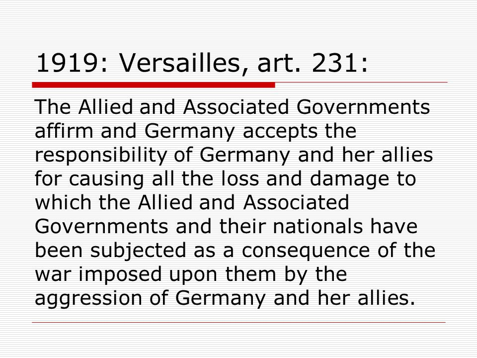 1919: Versailles, art. 231: The Allied and Associated Governments affirm and Germany accepts the responsibility of Germany and her allies for causing