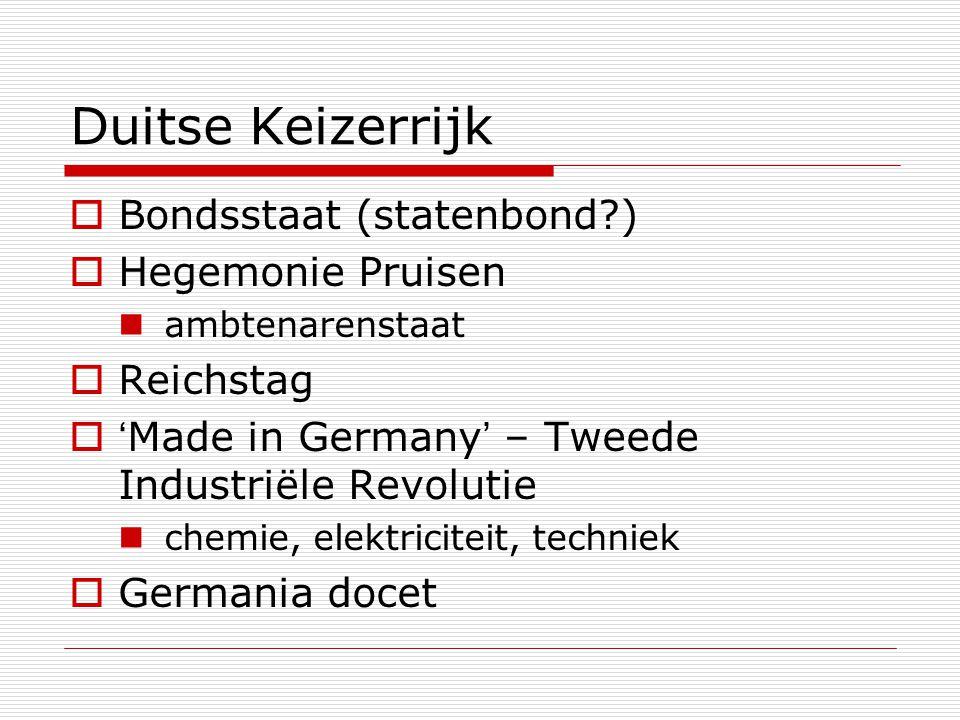Duitse Keizerrijk  Bondsstaat (statenbond?)  Hegemonie Pruisen ambtenarenstaat  Reichstag  'Made in Germany' – Tweede Industriële Revolutie chemie
