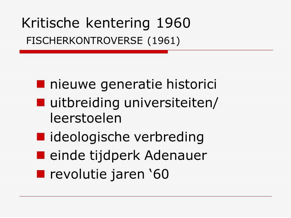 Kritische kentering 1960 FISCHERKONTROVERSE (1961) nieuwe generatie historici uitbreiding universiteiten/ leerstoelen ideologische verbreding einde ti