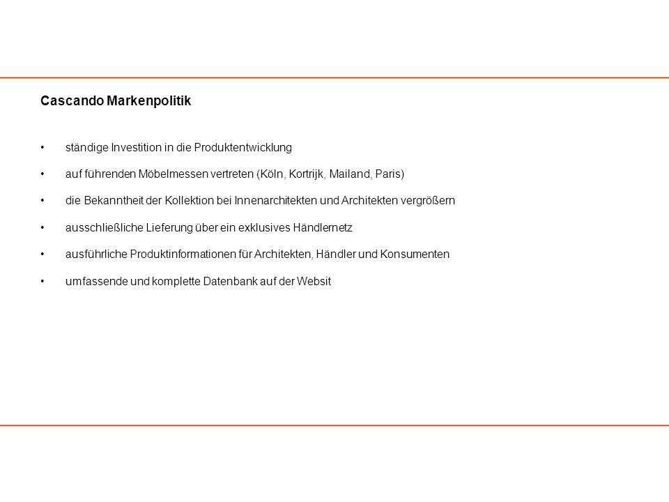Cascando Markenpolitik ständige Investition in die Produktentwicklung auf führenden Möbelmessen vertreten (Köln, Kortrijk, Mailand, Paris) die Bekanntheit der Kollektion bei Innenarchitekten und Architekten vergrößern ausschließliche Lieferung über ein exklusives Händlernetz ausführliche Produktinformationen für Architekten, Händler und Konsumenten umfassende und komplette Datenbank auf der Websit