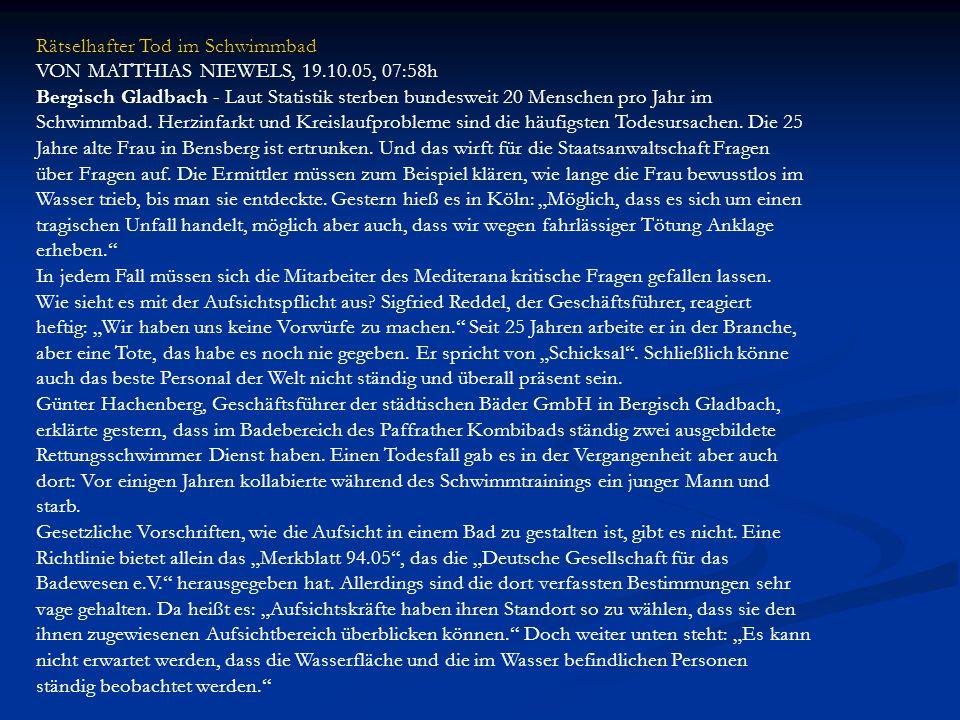 Rätselhafter Tod im Schwimmbad VON MATTHIAS NIEWELS, 19.10.05, 07:58h Bergisch Gladbach - Laut Statistik sterben bundesweit 20 Menschen pro Jahr im Sc