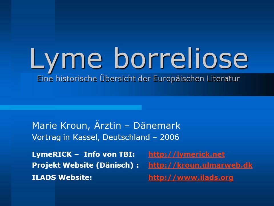 Lyme borreliose Eine historische Übersicht der Europäischen Literatur Marie Kroun, Ärztin – Dänemark Vortrag in Kassel, Deutschland – 2006 LymeRICK – Info von TBI:http://lymerick.net Projekt Website (Dänisch) :http://kroun.ulmarweb.dk ILADS Website:http://www.ilads.org