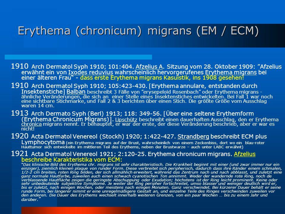 """Erythema (chronicum) migrans (EM / ECM) 1910 Arch Dermatol Syph 1910; 101:404. Afzelius A. Sitzung vom 28. Oktober 1909: """"Afzelius erwähnt ein von Ixo"""