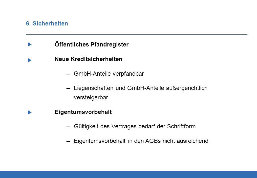6. Sicherheiten Öffentliches Pfandregister Neue Kreditsicherheiten –GmbH-Anteile verpfändbar –Liegenschaften und GmbH-Anteile außergerichtlich verstei