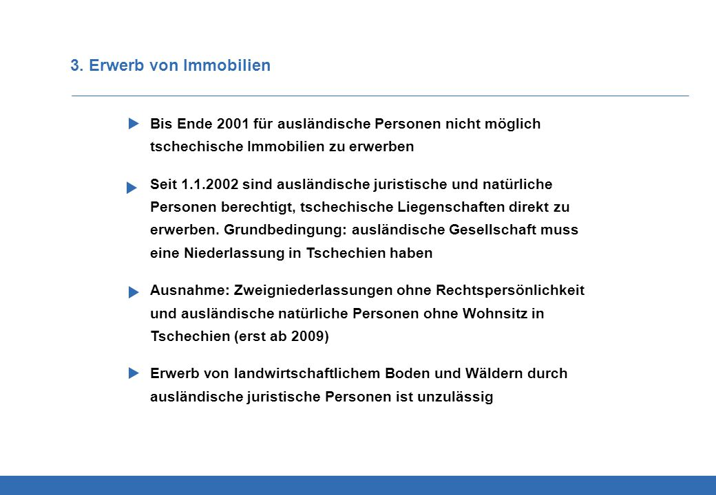 3. Erwerb von Immobilien Bis Ende 2001 für ausländische Personen nicht möglich tschechische Immobilien zu erwerben Seit 1.1.2002 sind ausländische jur