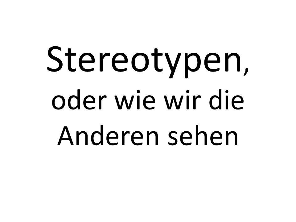 Stereotypen, oder wie wir die Anderen sehen