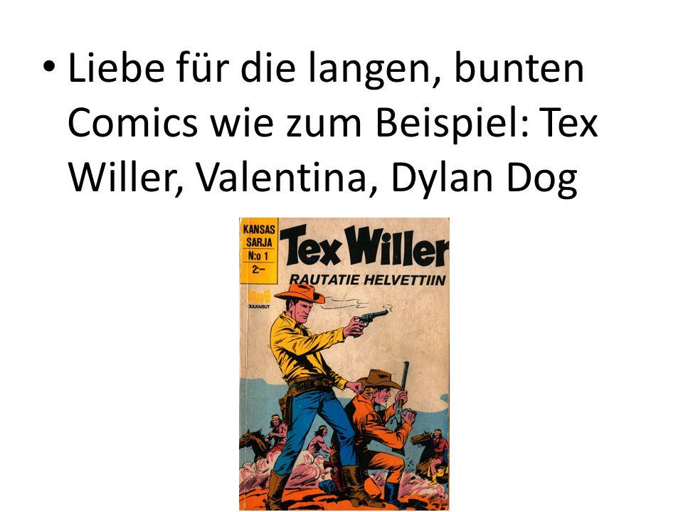 Liebe für die langen, bunten Comics wie zum Beispiel: Tex Willer, Valentina, Dylan Dog